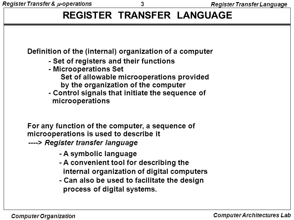 3 Register Transfer &  -operations Computer Organization Computer Architectures Lab REGISTER TRANSFER LANGUAGE - Set of registers and their functions - Microoperations Set Set of allowable microoperations provided by the organization of the computer - Control signals that initiate the sequence of microoperations ----> Register transfer language - A symbolic language - A convenient tool for describing the internal organization of digital computers - Can also be used to facilitate the design process of digital systems.