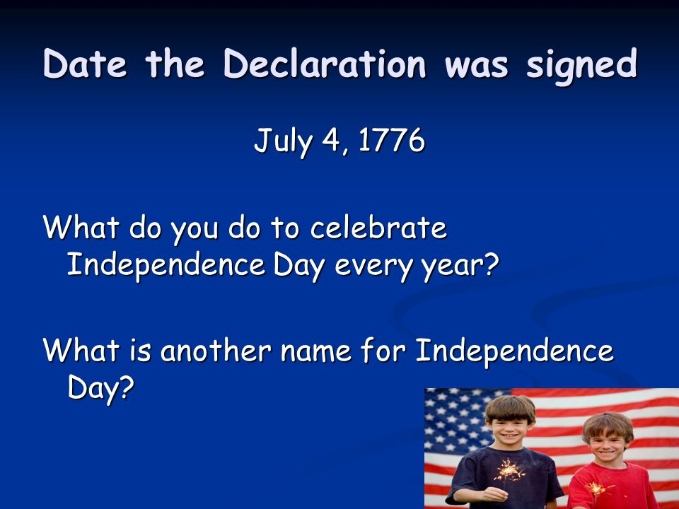 Date the Declaration was signed July 4, 1776 What do you do to celebrate Independence Day every year? What is another name for Independence Day?
