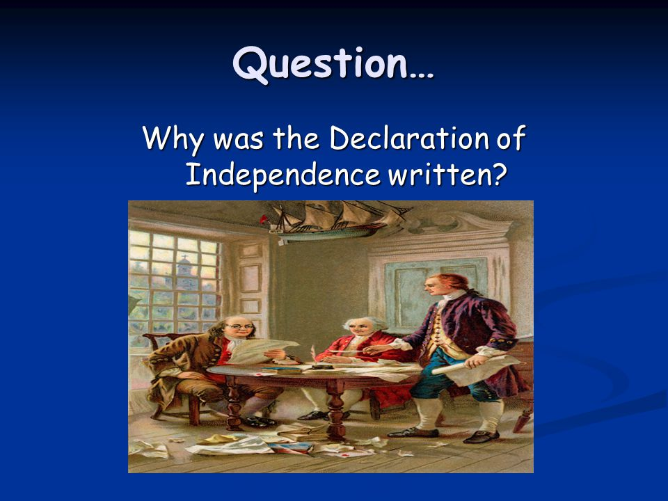 Question… Why was the Declaration of Independence written?