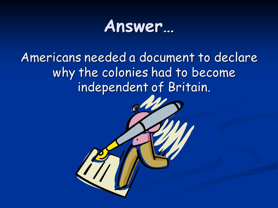 Answer… Americans needed a document to declare why the colonies had to become independent of Britain.