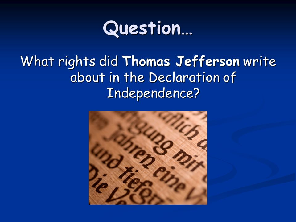Question… What rights did Thomas Jefferson write about in the Declaration of Independence?