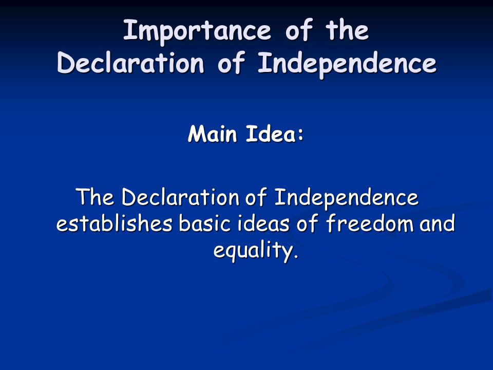 Importance of the Declaration of Independence Main Idea: The Declaration of Independence establishes basic ideas of freedom and equality.