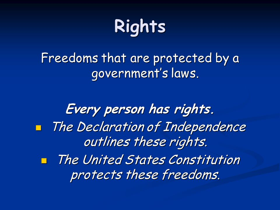 Rights Freedoms that are protected by a government's laws. Every person has rights. The Declaration of Independence outlines these rights. The Declara