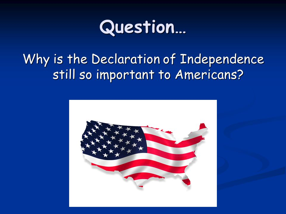 Question… Why is the Declaration of Independence still so important to Americans?