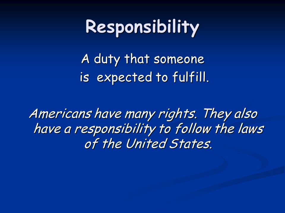 Responsibility A duty that someone is expected to fulfill. is expected to fulfill. Americans have many rights. They also have a responsibility to foll