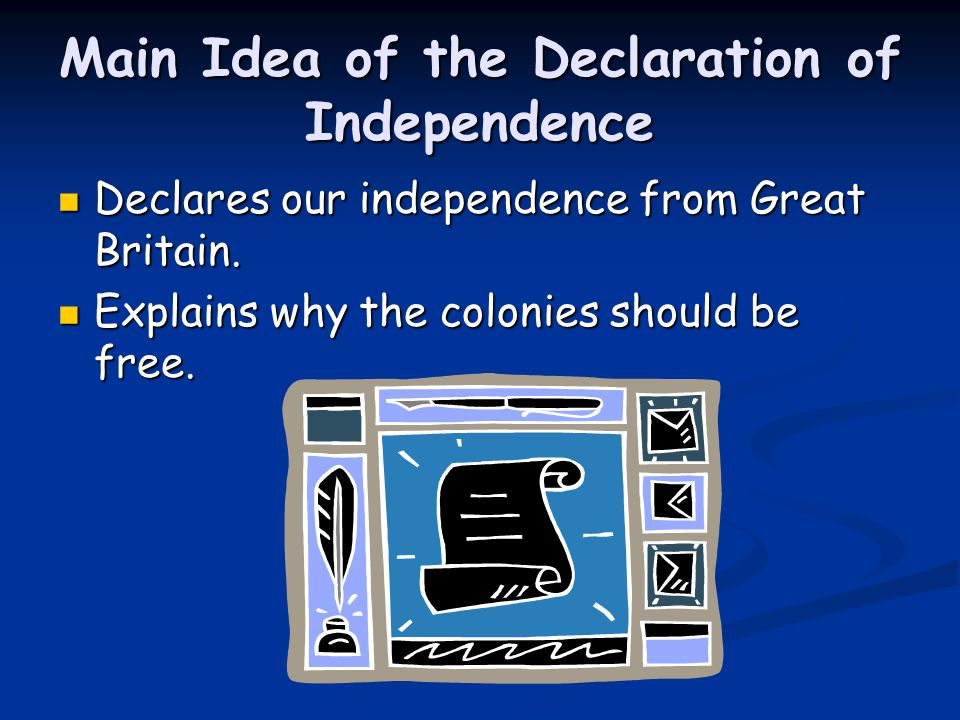Main Idea of the Declaration of Independence Declares our independence from Great Britain. Declares our independence from Great Britain. Explains why
