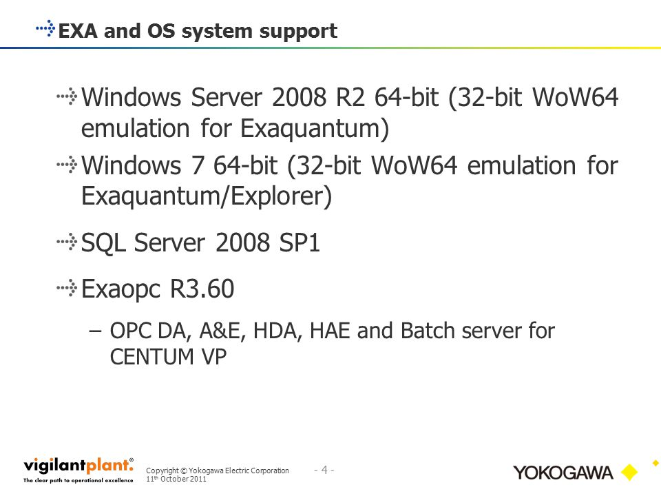 Copyright © Yokogawa Electric Corporation 11 th October 2011 - 4 - 4 Exaquantum R2.60 Enhancements Windows Server 2008 R2 64-bit (32-bit WoW64 emulation for Exaquantum) Windows 7 64-bit (32-bit WoW64 emulation for Exaquantum/Explorer) SQL Server 2008 SP1 Exaopc R3.60 –OPC DA, A&E, HDA, HAE and Batch server for CENTUM VP EXA and OS system support