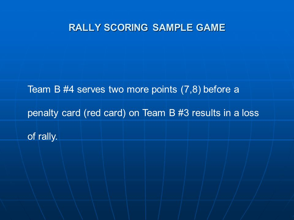 RALLY SCORING SAMPLE GAME Team B #4 serves two more points (7,8) before a penalty card (red card) on Team B #3 results in a loss of rally.