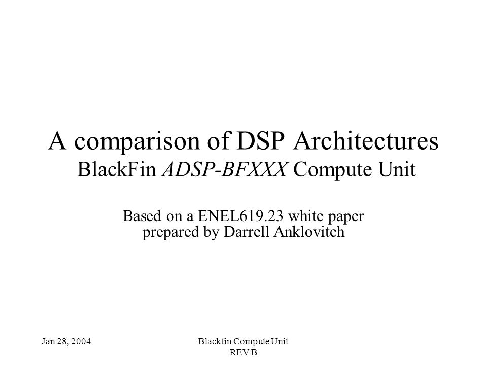 Jan 28, 2004Blackfin Compute Unit REV B A comparison of DSP Architectures BlackFin ADSP-BFXXX Compute Unit Based on a ENEL619.23 white paper prepared by Darrell Anklovitch