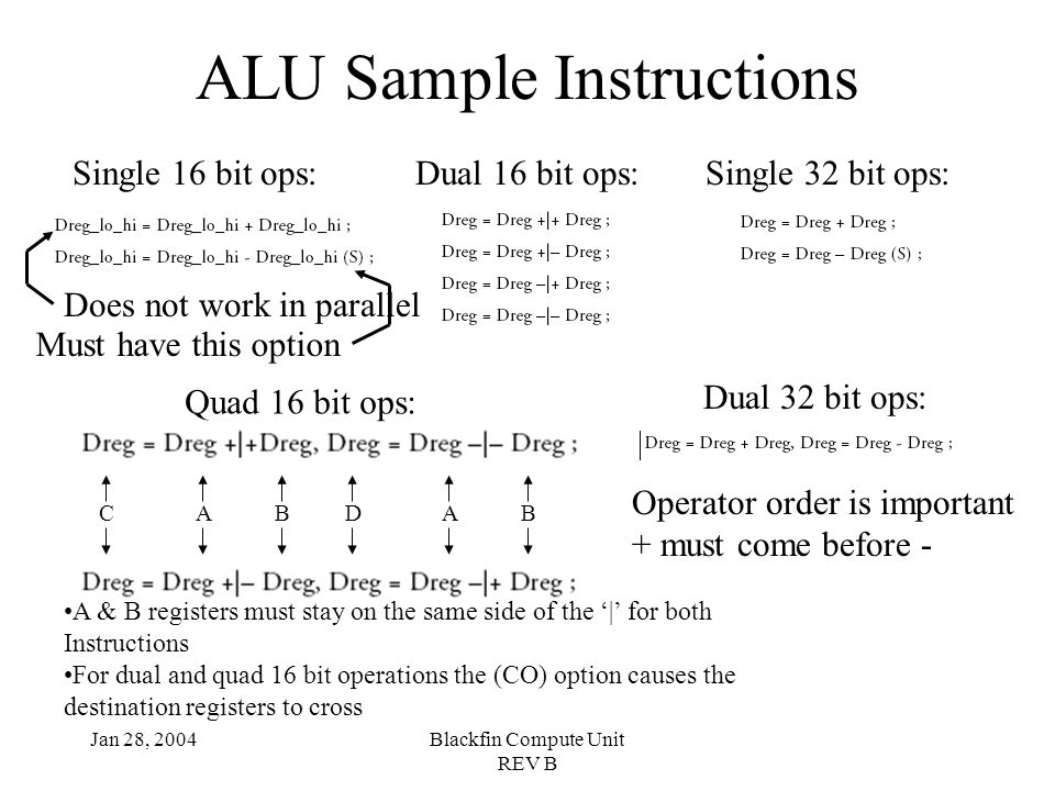Jan 28, 2004Blackfin Compute Unit REV B ALU Sample Instructions Single 16 bit ops:Dual 16 bit ops: Quad 16 bit ops: ABABDC Single 32 bit ops: Dual 32 bit ops: A & B registers must stay on the same side of the '|' for both Instructions For dual and quad 16 bit operations the (CO) option causes the destination registers to cross Operator order is important + must come before - Does not work in parallel Must have this option