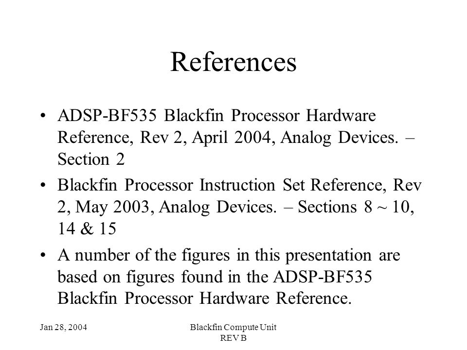 Jan 28, 2004Blackfin Compute Unit REV B References ADSP-BF535 Blackfin Processor Hardware Reference, Rev 2, April 2004, Analog Devices.