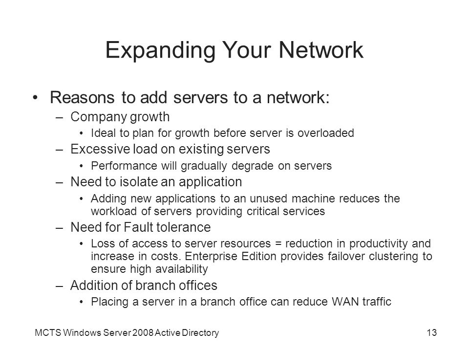 MCTS Windows Server 2008 Active Directory13 Expanding Your Network Reasons to add servers to a network: –Company growth Ideal to plan for growth before server is overloaded –Excessive load on existing servers Performance will gradually degrade on servers –Need to isolate an application Adding new applications to an unused machine reduces the workload of servers providing critical services –Need for Fault tolerance Loss of access to server resources = reduction in productivity and increase in costs.