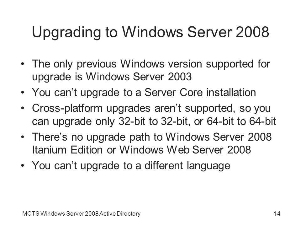 MCTS Windows Server 2008 Active Directory14 Upgrading to Windows Server 2008 The only previous Windows version supported for upgrade is Windows Server