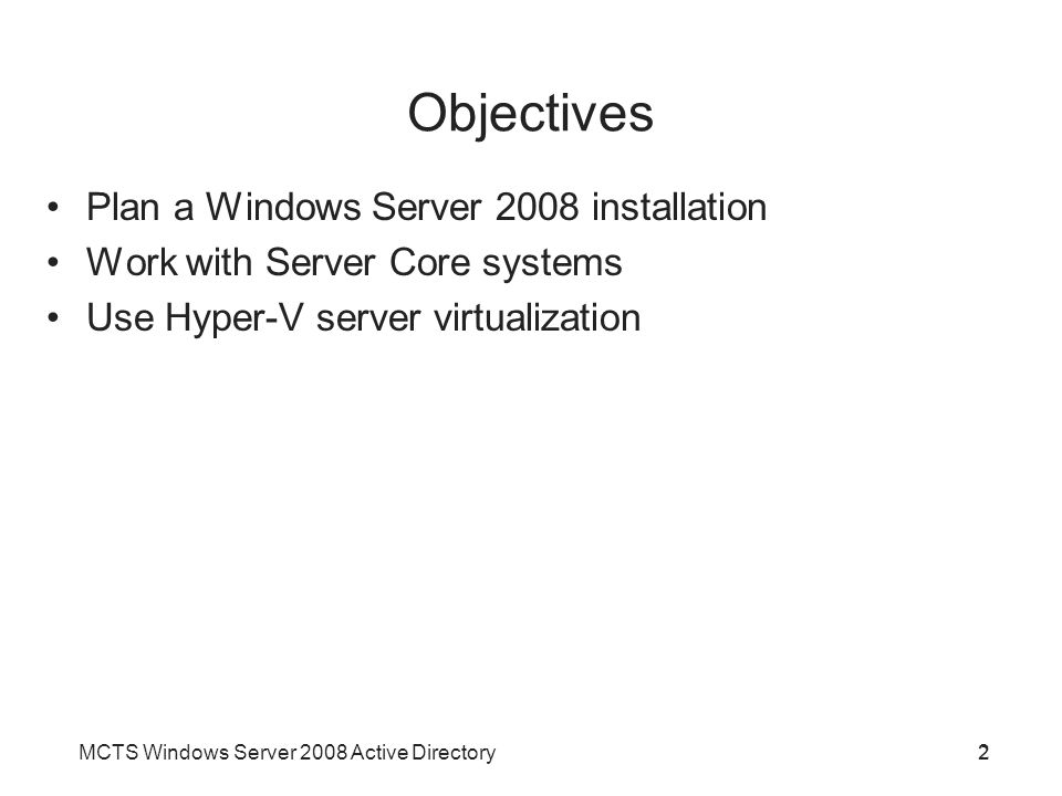 MCTS Windows Server 2008 Active Directory2 Objectives 2 Plan a Windows Server 2008 installation Work with Server Core systems Use Hyper-V server virtu