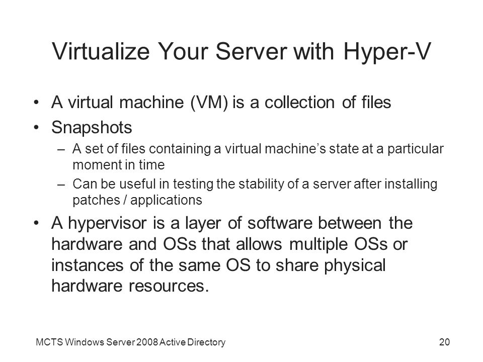 MCTS Windows Server 2008 Active Directory20 Virtualize Your Server with Hyper-V A virtual machine (VM) is a collection of files Snapshots –A set of files containing a virtual machine's state at a particular moment in time –Can be useful in testing the stability of a server after installing patches / applications A hypervisor is a layer of software between the hardware and OSs that allows multiple OSs or instances of the same OS to share physical hardware resources.