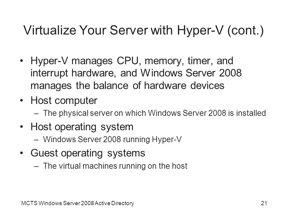 MCTS Windows Server 2008 Active Directory21 Virtualize Your Server with Hyper-V (cont.) Hyper-V manages CPU, memory, timer, and interrupt hardware, an