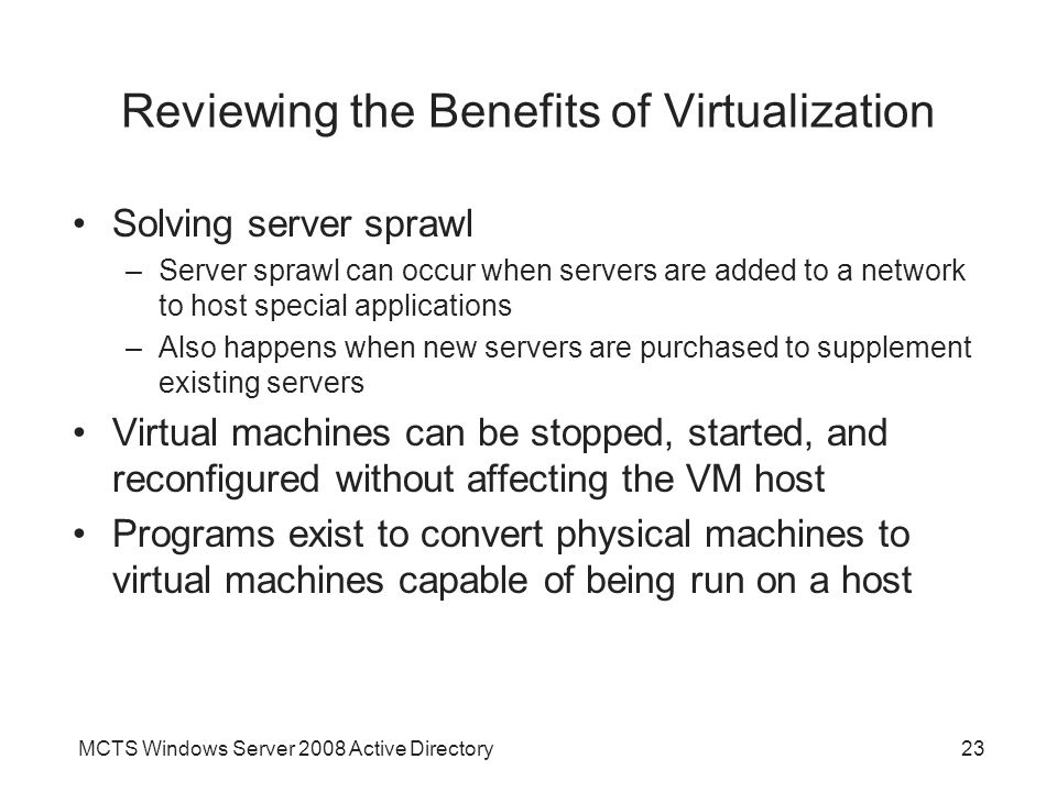MCTS Windows Server 2008 Active Directory23 Reviewing the Benefits of Virtualization Solving server sprawl –Server sprawl can occur when servers are a
