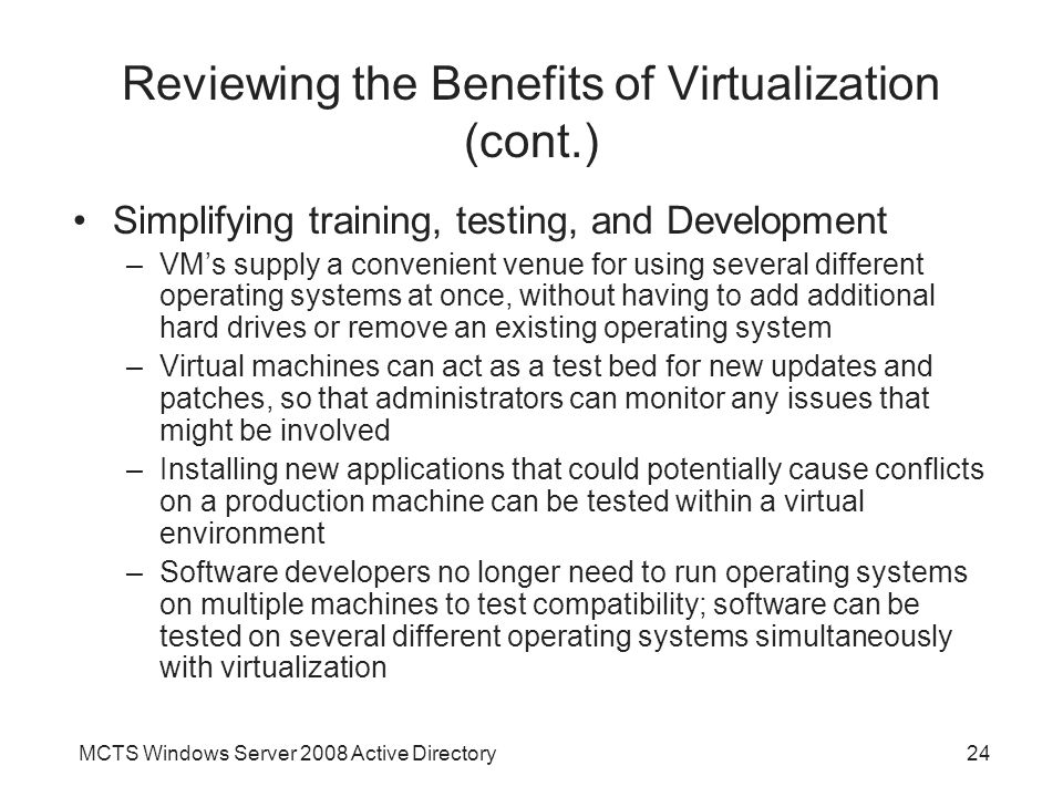 MCTS Windows Server 2008 Active Directory24 Reviewing the Benefits of Virtualization (cont.) Simplifying training, testing, and Development –VM's supply a convenient venue for using several different operating systems at once, without having to add additional hard drives or remove an existing operating system –Virtual machines can act as a test bed for new updates and patches, so that administrators can monitor any issues that might be involved –Installing new applications that could potentially cause conflicts on a production machine can be tested within a virtual environment –Software developers no longer need to run operating systems on multiple machines to test compatibility; software can be tested on several different operating systems simultaneously with virtualization