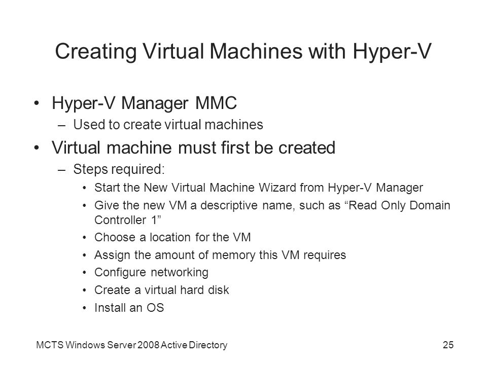 MCTS Windows Server 2008 Active Directory25 Creating Virtual Machines with Hyper-V Hyper-V Manager MMC –Used to create virtual machines Virtual machine must first be created –Steps required: Start the New Virtual Machine Wizard from Hyper-V Manager Give the new VM a descriptive name, such as Read Only Domain Controller 1 Choose a location for the VM Assign the amount of memory this VM requires Configure networking Create a virtual hard disk Install an OS