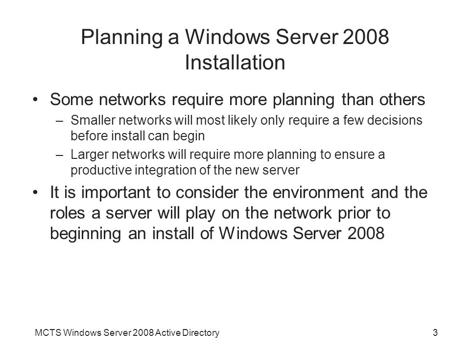 MCTS Windows Server 2008 Active Directory3 Planning a Windows Server 2008 Installation Some networks require more planning than others –Smaller networks will most likely only require a few decisions before install can begin –Larger networks will require more planning to ensure a productive integration of the new server It is important to consider the environment and the roles a server will play on the network prior to beginning an install of Windows Server 2008