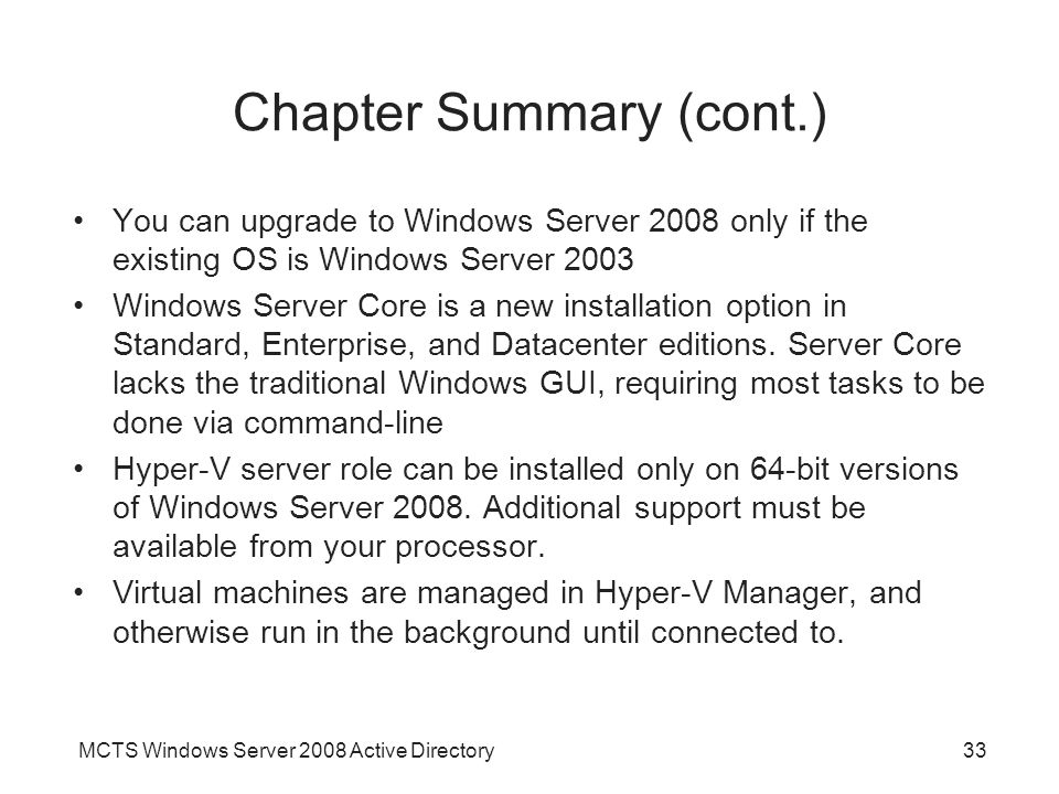 MCTS Windows Server 2008 Active Directory33 Chapter Summary (cont.) You can upgrade to Windows Server 2008 only if the existing OS is Windows Server 2