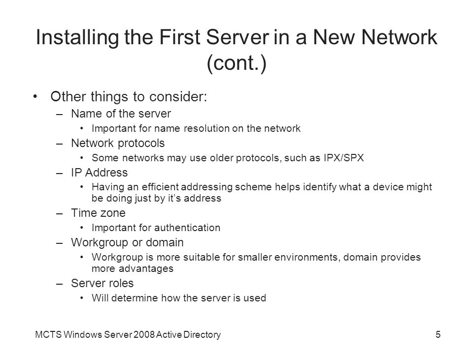 MCTS Windows Server 2008 Active Directory5 Installing the First Server in a New Network (cont.) Other things to consider: –Name of the server Important for name resolution on the network –Network protocols Some networks may use older protocols, such as IPX/SPX –IP Address Having an efficient addressing scheme helps identify what a device might be doing just by it's address –Time zone Important for authentication –Workgroup or domain Workgroup is more suitable for smaller environments, domain provides more advantages –Server roles Will determine how the server is used