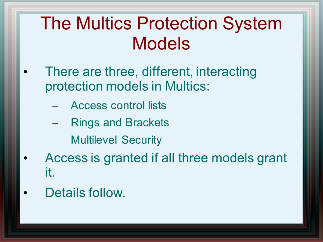 The Multics Protection System Models There are three, different, interacting protection models in Multics: – Access control lists – Rings and Brackets – Multilevel Security Access is granted if all three models grant it.
