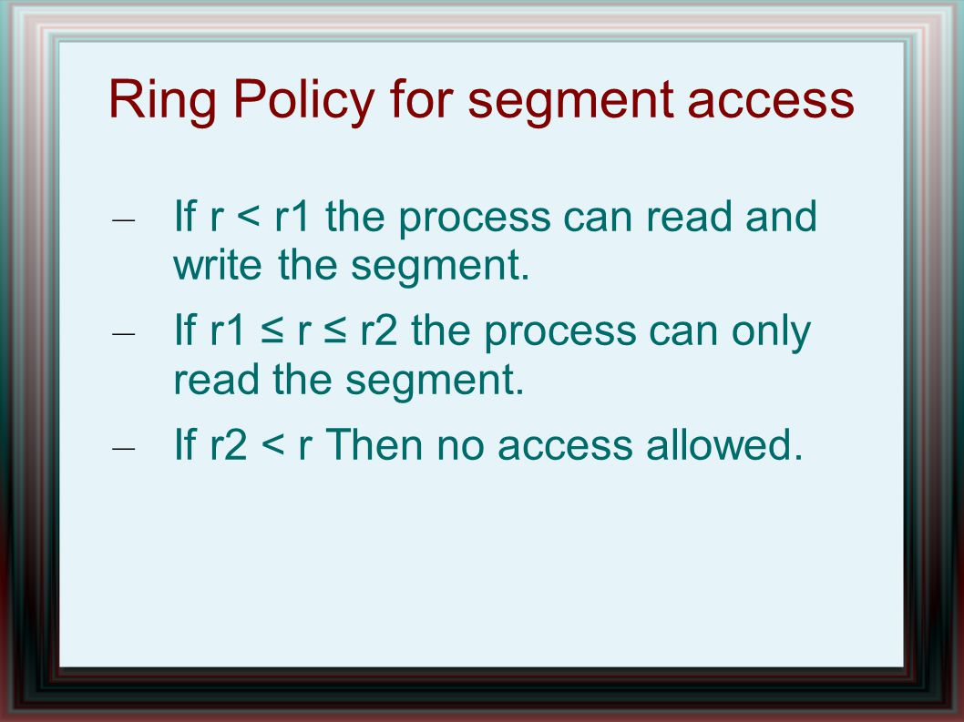 Ring Policy for segment access – If r < r1 the process can read and write the segment.