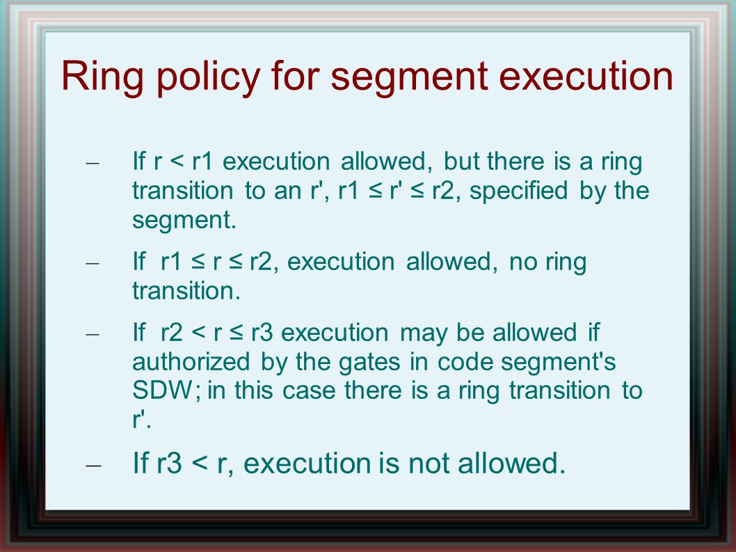 Ring policy for segment execution – If r < r1 execution allowed, but there is a ring transition to an r , r1 ≤ r ≤ r2, specified by the segment.