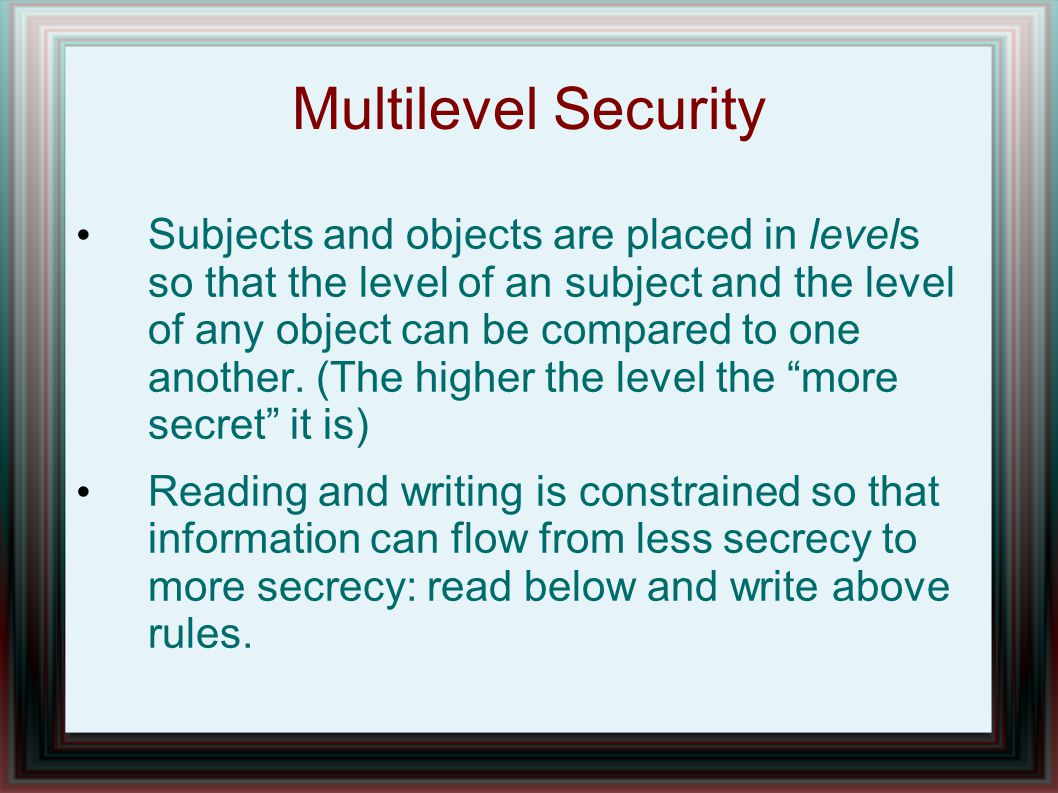 Multilevel Security Subjects and objects are placed in levels so that the level of an subject and the level of any object can be compared to one another.