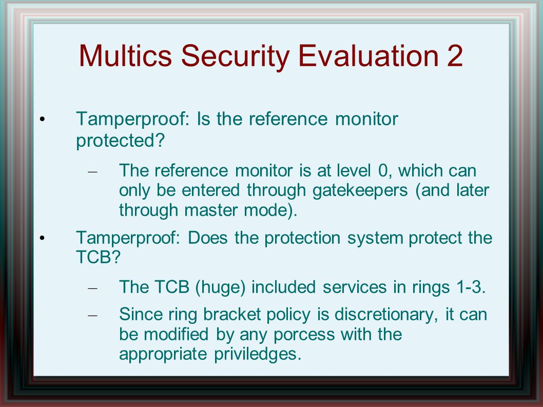 Multics Security Evaluation 2 Tamperproof: Is the reference monitor protected.