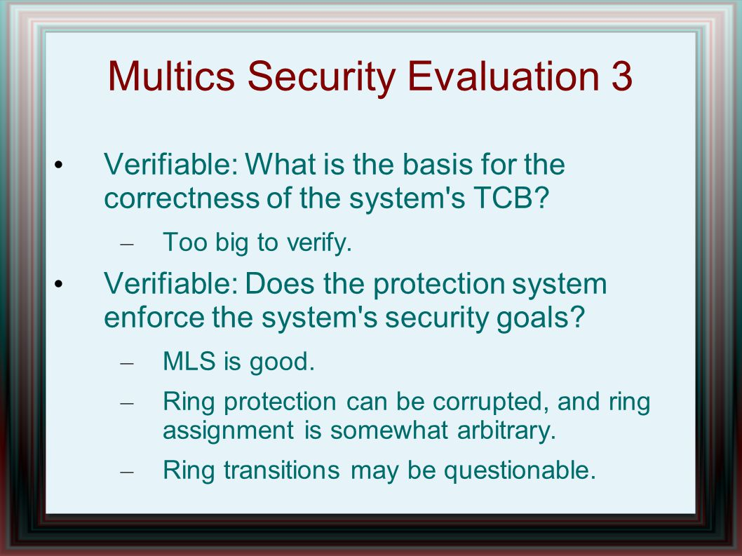 Multics Security Evaluation 3 Verifiable: What is the basis for the correctness of the system s TCB.