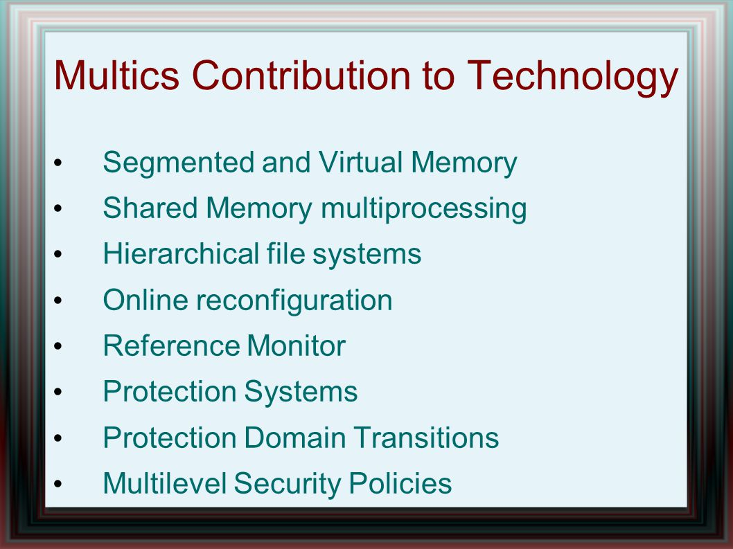 Multics Contribution to Technology Segmented and Virtual Memory Shared Memory multiprocessing Hierarchical file systems Online reconfiguration Reference Monitor Protection Systems Protection Domain Transitions Multilevel Security Policies