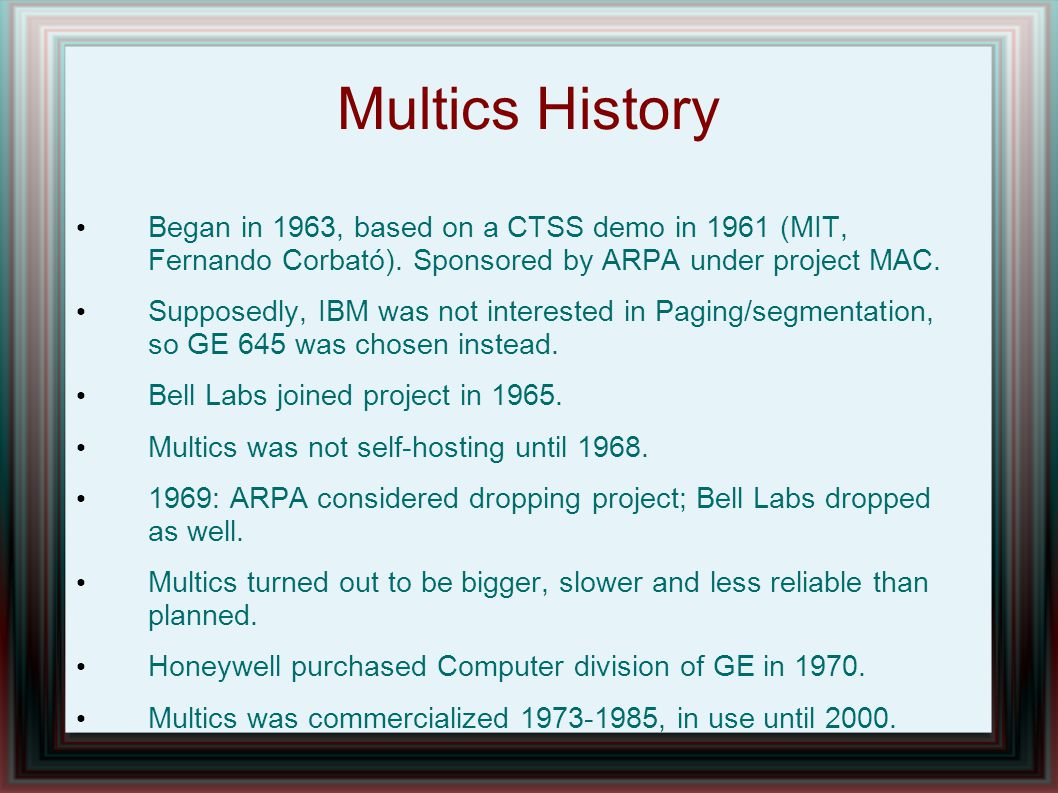 Multics History Began in 1963, based on a CTSS demo in 1961 (MIT, Fernando Corbató).