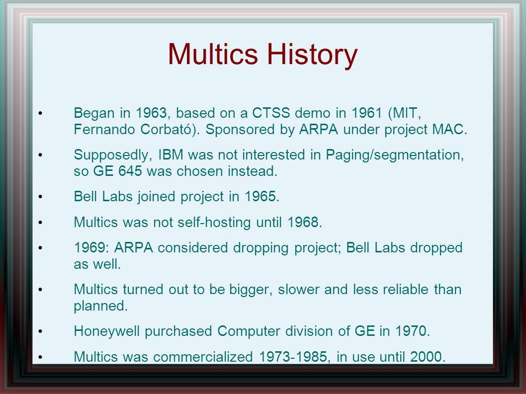 Multics Fundamentals Fundamental concepts: Processes (executable context: run code) Segments: files, I/O devices, etc..