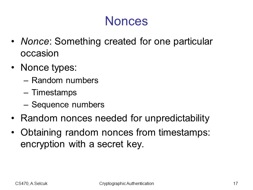CS470, A.SelcukCryptographic Authentication17 Nonces Nonce: Something created for one particular occasion Nonce types: –Random numbers –Timestamps –Sequence numbers Random nonces needed for unpredictability Obtaining random nonces from timestamps: encryption with a secret key.