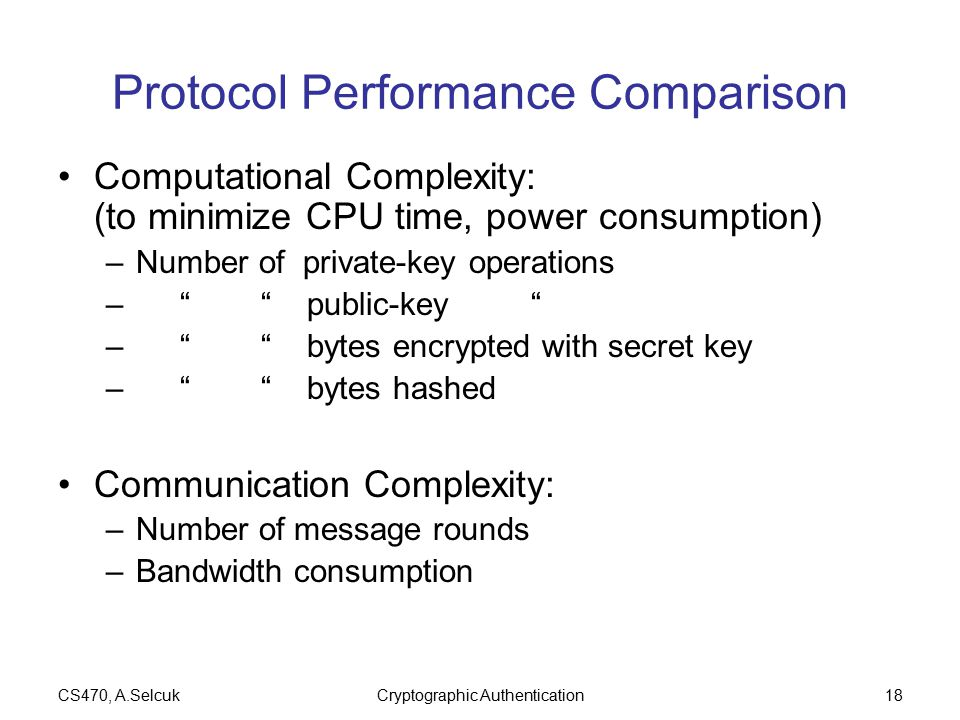 CS470, A.SelcukCryptographic Authentication18 Protocol Performance Comparison Computational Complexity: (to minimize CPU time, power consumption) –Number of private-key operations – public-key – bytes encrypted with secret key – bytes hashed Communication Complexity: –Number of message rounds –Bandwidth consumption