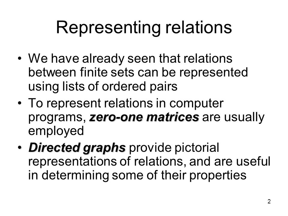 2 Representing relations We have already seen that relations between finite sets can be represented using lists of ordered pairs zero-one matricesTo represent relations in computer programs, zero-one matrices are usually employed Directed graphsDirected graphs provide pictorial representations of relations, and are useful in determining some of their properties