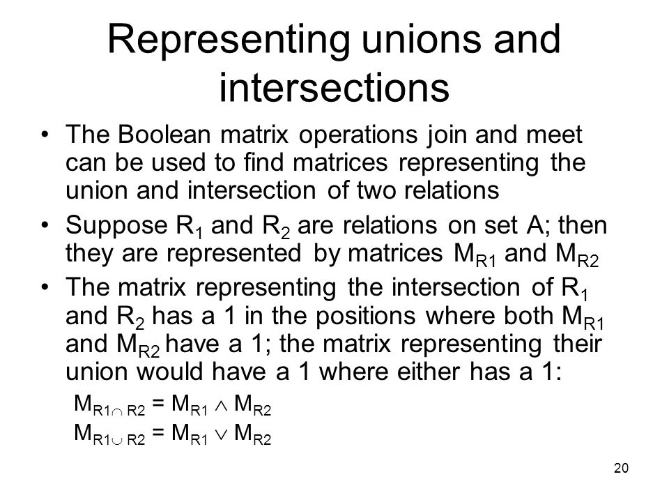 20 Representing unions and intersections The Boolean matrix operations join and meet can be used to find matrices representing the union and intersection of two relations Suppose R 1 and R 2 are relations on set A; then they are represented by matrices M R1 and M R2 The matrix representing the intersection of R 1 and R 2 has a 1 in the positions where both M R1 and M R2 have a 1; the matrix representing their union would have a 1 where either has a 1: M R1  R2 = M R1  M R2 M R1  R2 = M R1  M R2
