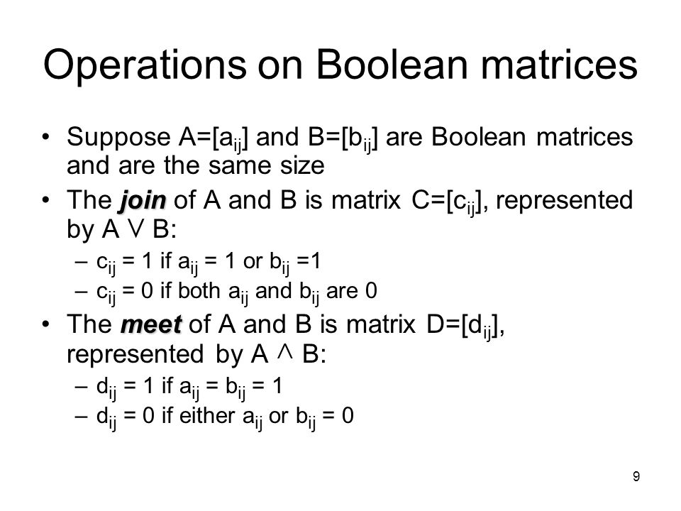 9 Operations on Boolean matrices Suppose A=[a ij ] and B=[b ij ] are Boolean matrices and are the same size joinThe join of A and B is matrix C=[c ij ], represented by A V B: –c ij = 1 if a ij = 1 or b ij =1 –c ij = 0 if both a ij and b ij are 0 meetThe meet of A and B is matrix D=[d ij ], represented by A ^ B: –d ij = 1 if a ij = b ij = 1 –d ij = 0 if either a ij or b ij = 0
