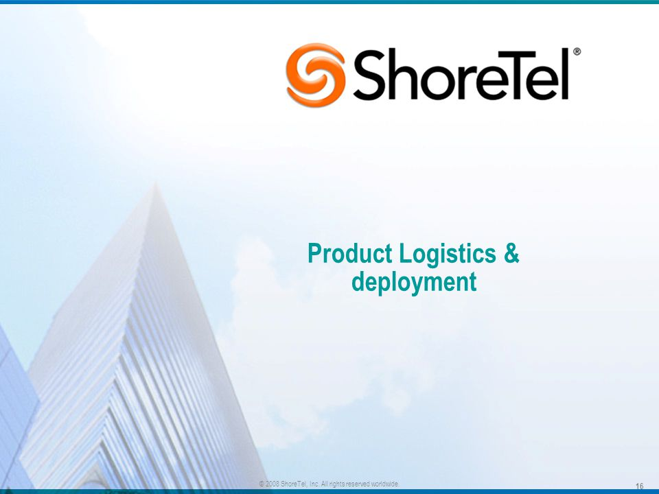Product Logistics & deployment 16 © 2008 ShoreTel, Inc. All rights reserved worldwide.