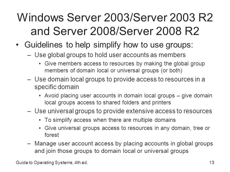 Guide to Operating Systems, 4th ed.14 Windows Server 2003/Server 2003 R2 and Server 2008/Server 2008 R2 Trusted domain – is given access to resources in another domain Trusting domain – allows the access to its resources –A mutual relationship of trust between domain, managed by an Active Directory administrator or a security specialist