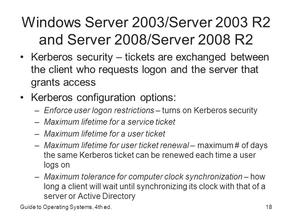 Guide to Operating Systems, 4th ed.19 Windows Server 2003/Server 2003 R2 and Server 2008/Server 2008 R2 Configuring User Accounts – to be performed after account policies have been configured When Active Directory is not installed: –A user account is created by right-clicking My Computer, Manage, and then click on Local Users and Groups When Active Directory is installed: –Use the Active Directory Users and Computers tool to create a new account –Hands-on Project 10-4 enables you to create an account After creating users, they are typically added to global groups