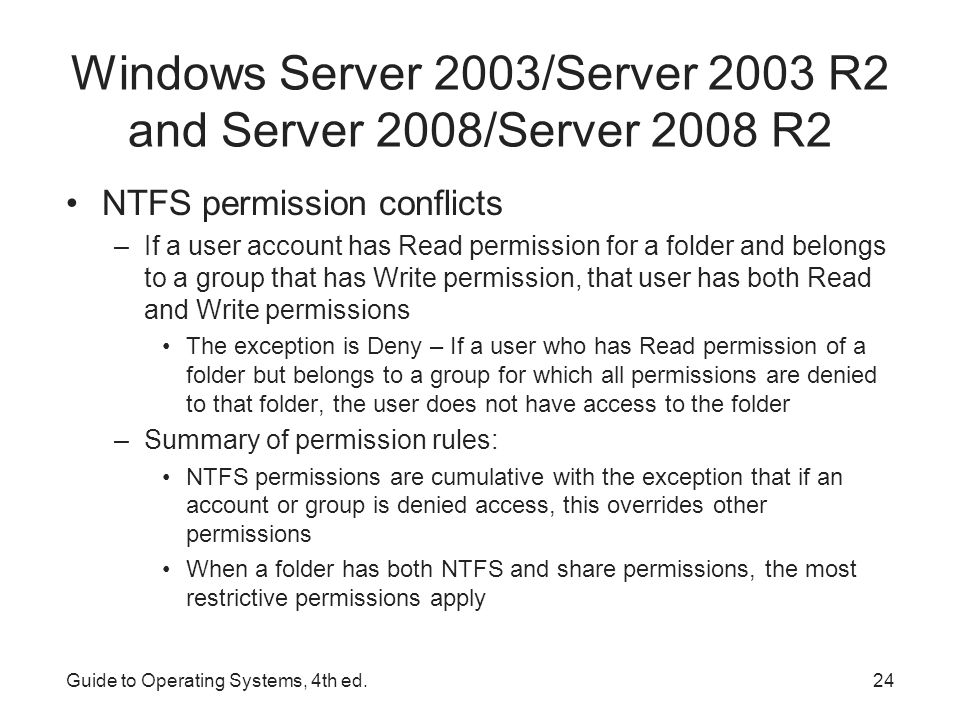Guide to Operating Systems, 4th ed.25 Windows Server 2003/Server 2003 R2 and Server 2008/Server 2008 R2 When a file or folder is created, copied, or moved, the permissions can be affected: –A newly created file inherits the permissions already set up in a folder –A file that is copied from one folder to another on the same volume inherits the permissions of the folder to which it is copied –A file or folder moved from one folder to another on the same volume takes its permissions with it –A file or folder that is moved/copied to a different volume inherits the permissions of the folder to which it is moved/copied –A file or folder that is moved/copied from a FAT volume to a folder in an NTFS volume inherits the permissions already assigned in the NTFS folder