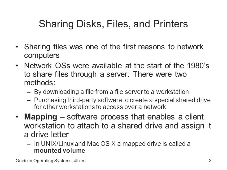 Guide to Operating Systems, 4th ed.4 Securing Shared Resources Sharing disks, files and printers is a potential security risk (possible for non-authorized users to access a file or use a printer) All OSs discussed in this book offer security measures for protecting shared resources –Access to a file can be denied to unauthorized users –You may want a user to be able to read a file but not change it Security privileges can be used to limit users to only those capabilities –Access to a shared network printer can be given only to a specific group of people Permission to manage print jobs can be assigned on a user by user basis (only those who are qualified to do so)