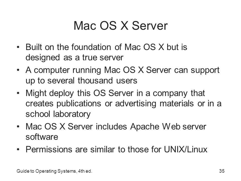 Mac OS X Server Mac OS X Server supports TCP/IP –Opens door to communication with other computers that use TCP/IP –Compatible with the Internet e-mail protocol Simple Mail Transfer Protocol (SMTP) Server Admin tool – used to: –Create and manage accounts and groups –Manage file and print sharing –Establishes share points (shared resources on the server) –Log events such as login and logout, opening, creating, and deleting files and folders –Monitor/create print queues –Hold, release, and delete print jobs Guide to Operating Systems, 4th ed.36