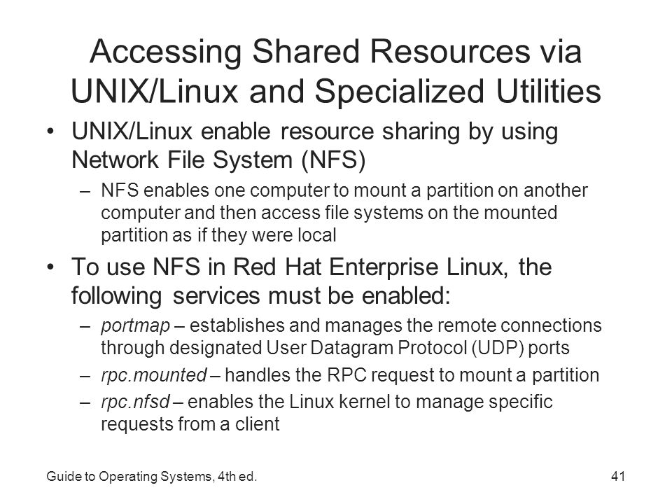 Accessing Shared Resources via UNIX/Linux and Specialized Utilities Security that controls which clients can use NFS is handled through entries in two files: –/etc/hosts.allow – contains the clients that are allowed to use NFS –/etc/hosts.deny – contains computers that are not allowed to use NFS Samba – utility that uses the Server Message Block (SMB) protocol to allow access to shared Windows drives Guide to Operating Systems, 4th ed.42