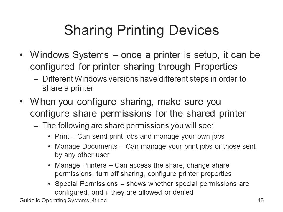 Sharing Printing Devices UNIX/Linux printing is essentially the process of logging onto the UNIX/Linux server and printing to one of its printers –Uses Berkeley Software Distribution (BSD) spooling system –BSD uses 3 components for printing lpr print program lpd daemon The file /etc/printcap to specify printer properties (a text file that can be modified via a text editor) In Red Hat Enterprise Linux or Fedora – use the GNOME Print Manager tool Guide to Operating Systems, 4th ed.46