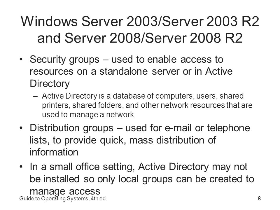 Guide to Operating Systems, 4th ed.9 Windows Server 2003/Server 2003 R2 and Server 2008/Server 2008 R2 Container object – an entity that is used to group together resources in a directory service Directory service – provides 3 important functions: –central listing of resources –a way to quickly find resources –the ability to access and manage resources Domain – fundamental component or container that holds information about all network resources that are grouped within it Tree – consists of one or more domains Forest – houses one or more trees