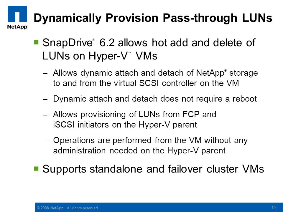 © 2008 NetApp. All rights reserved. 10 Dynamically Provision Pass-through LUNs  SnapDrive ® 6.2 allows hot add and delete of LUNs on Hyper-V ™ VMs –A
